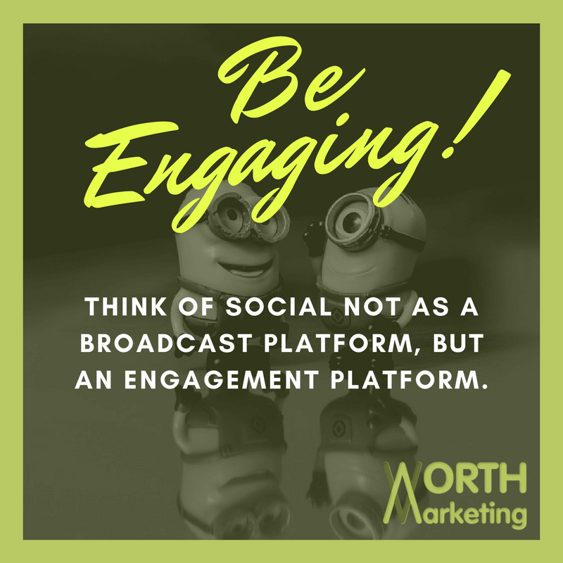 Worth Marketing Strategic Social Media Tips & Tricks - Be Engaging! Think of Social Media NOT as a Broadcast Platform, But an Engagement Platform.